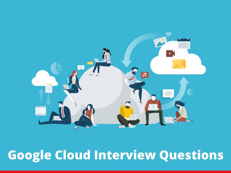 Google Cloud Interview Questions